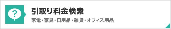 引取料金検索 家電・家具・日用品・雑貨・オフィス用品